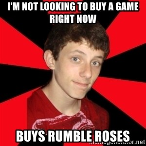 the snob - I'm not looking to buy a game right now Buys rumble roses