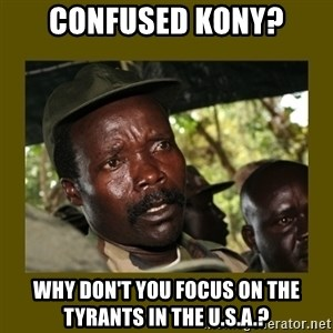 Confused Kony  - confused kony? why don't you focus on the tyrants in the U.S.a.?