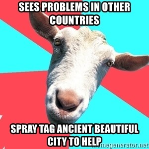 Oblivious Activist Goat - sees problems in other countries spray tag ancient beautiful city to help