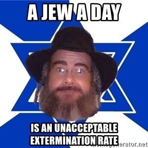 Advice Jew - a jew a day is an unacceptable extermination rate