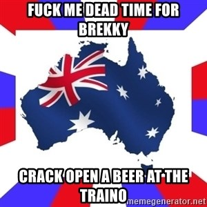 australia - FucK me deaD time for brekky Crack open a beer at the tRainO