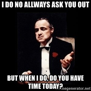 Don Corleone - I do no allways ask you out but when i do, do you have time today?