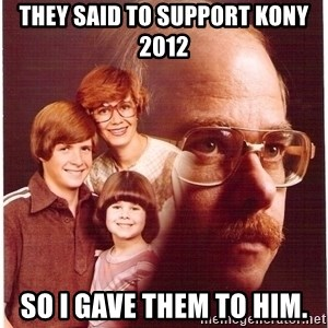Vengeance Dad - They said to support kony 2012 so i gave them to him.