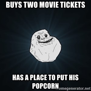 Forever Alone - buys two movie tickets has a place to put his popcorn