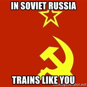 In Soviet Russia - in soviet russia trains like you