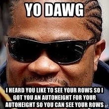 Xzibit - YO DAWG I HEARD YOU LIKE TO SEE YOUR ROWS SO I GOT YOU AN AUTOHEIGHT FOR YOUR AUTOHEIGHT SO YOU CAN SEE YOUR ROWS