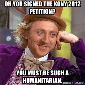 Willy Wonka - oh you signed the kony 2012 petition? you must be such a humanitarian.