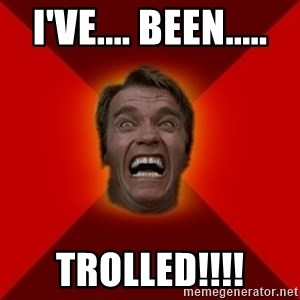 Angry Arnold - i've.... been..... trolled!!!!