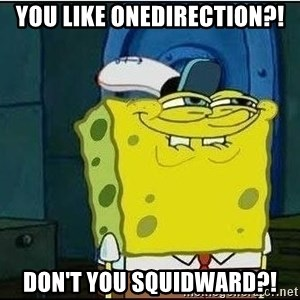 Spongebob Face - you like onedirection?! don't you squidward?!