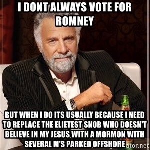 The Most Interesting Man In The World - I Dont always Vote for Romney But when i do its usually because I need to replace the elietest snob who doesn't believe in my jesus with a mormon with several m's parked offshore