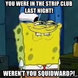Spongebob Thread - you were in the strip club last night! weren't you squidward?!