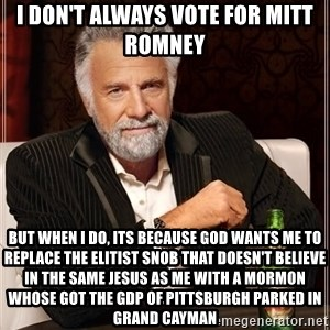 The Most Interesting Man In The World - I don't always vote for mitt romney but when i do, its because god wants me to replace the elitist snob that doesn't believe in the same jesus as me with a mormon whose got the gdp of pittsburgh parked in grand cayman