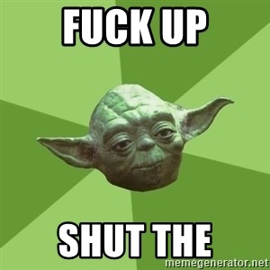 Advice Yoda Gives - fuck up shut the