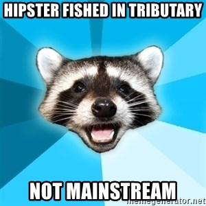 Lame Pun Coon - HIPSTER FISHED IN TRIBUTARY NOT MAINSTREAM
