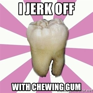 forced tooth - I JERK OFF WITH CHEWING GUM