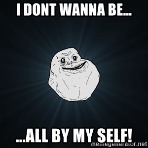 Forever Alone - i DONT WANNA BE... ...ALL BY MY SELF!