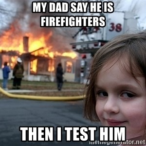 Disaster Girl - my dad say he is firefighters then i test him
