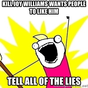 X ALL THE THINGS - Kill joy williams wants people to like him Tell all of the lies
