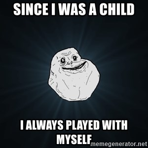 Forever Alone - since i was a child i always played with myself