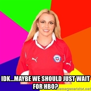 britney en chile - Idk...maybe we should just wait for hbo?