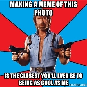 Chuck Norris  - making a meme of this photo is the closest you'll ever be to being as cool as me