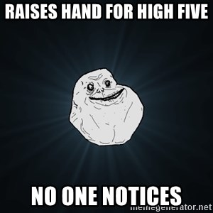 Forever Alone - RAISES HAND FOR HIGH FIVE NO ONE NOTICES