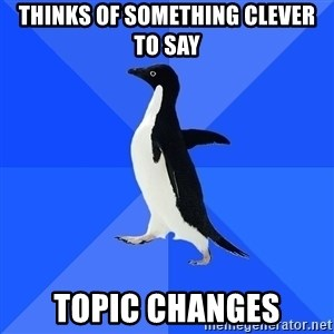 Socially Awkward Penguin - thinks of something clever to say topic changes