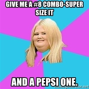 Fat Girl - GIVE ME A #8 COMBO-SUPER SIZE IT AND A PEPSI ONE.