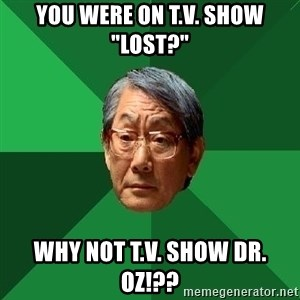 "High Expectations Asian Father - YOU WERE ON T.V. SHOW ""LOST?"" WHY NOT T.V. SHOW dr. oz!??"
