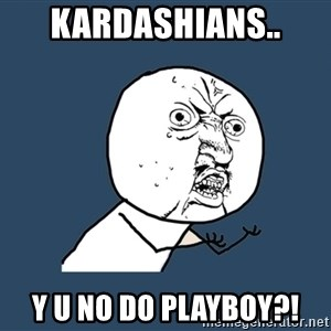 Y U No - kardashians.. y u no do playboy?!