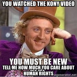 you must be new here - You Watched the kony video tell me how much you care about human rights