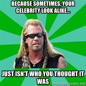 dog the bounty hunter - because sometimes, your Celebrity look alike... Just isn't who you thought it was
