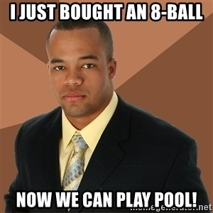 Successful Black Man - I just bought an 8-ball now we can play pool!