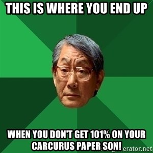 High Expectations Asian Father - This is where you end up WHEN YOU DON'T GET 101% on your CArCUrUS paper son!