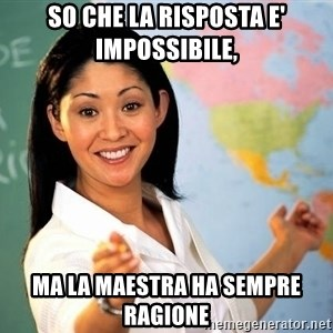 unhelpful teacher - so che la risposta e' impossibile, ma la maestra ha sempre ragione