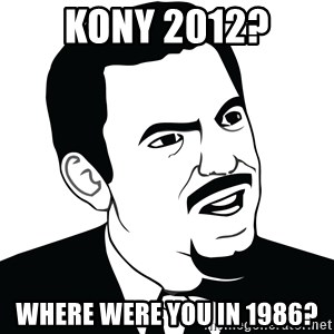 Are you serious face  - Kony 2012? Where were you in 1986?