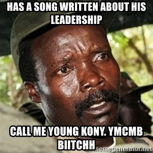 Good Guy Joe Kony - has a song written about his leadership  call me young kony. ymcmb biitchh