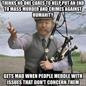 contradiction - Thinks no one cares to help put an end to mass murder and crimes against humanity gets mad when people meddle with issues that don't concern them