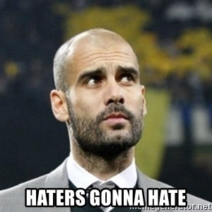 pep guardiola - HATERS GONNA HATE