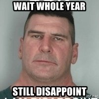 son i am disappoint - Wait whole year still disappoint