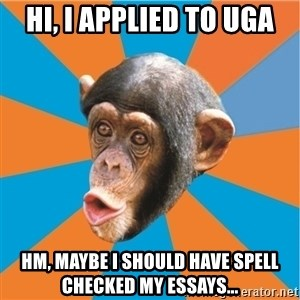 Stupid Monkey - Hi, I applied to UGA hm, maybe I should have spell checked my essays...