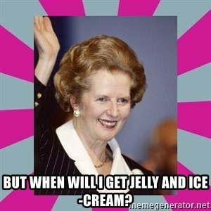 Margaret Thatcher - but when will i get jelly and ice-cream?