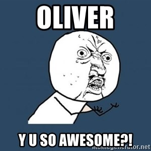 Y U no listen? - oliver y u so awesome?!