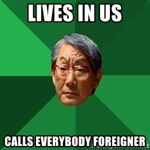 High Expectations Asian Father - lives in US calls everybody foreigner
