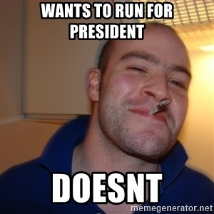Good Guy Greg - wants to run for president doesnt