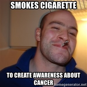 Good Guy Greg - smokes cigarette to create awareness about cancer
