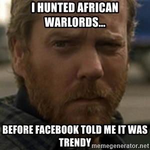 Jack Bauer - I hunted african warlords... Before facebook told me it was trendy