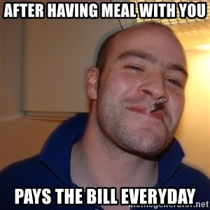 Good Guy Greg - after having meal with you pays the bill everyday