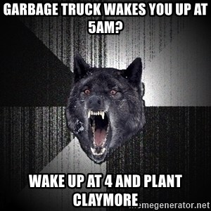 Insanity Wolf - garbage truck wakes you up at 5am? wake up at 4 and plant claymore