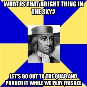 George Fox - What is that bright thing in the sky? Let's go out to the quad and ponder it while we play frisbee